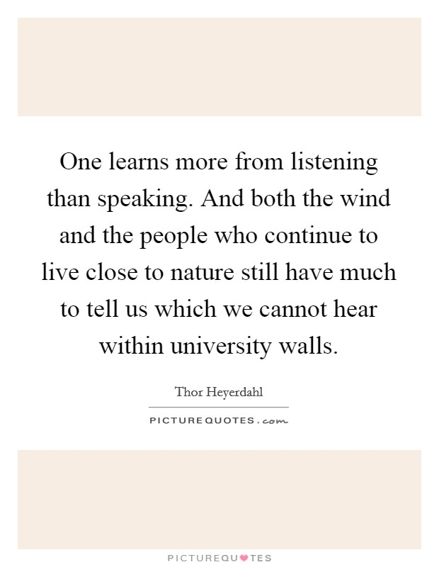 One learns more from listening than speaking. And both the wind and the people who continue to live close to nature still have much to tell us which we cannot hear within university walls Picture Quote #1