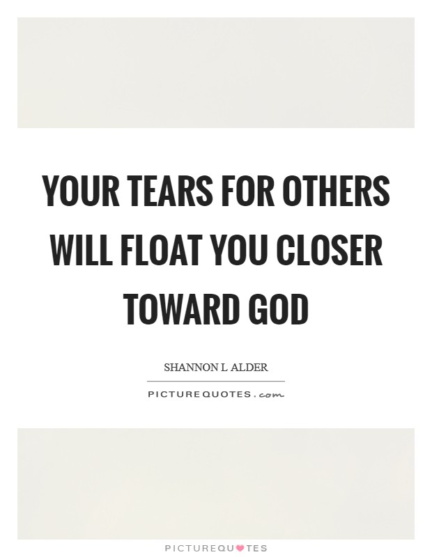 Your tears for others will float you closer toward God Picture Quote #1