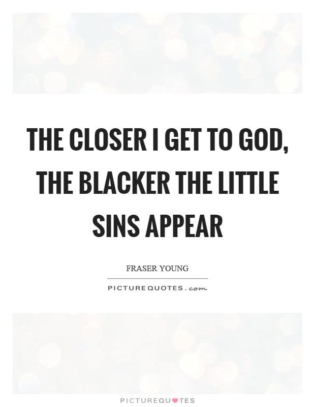 The closer I get to God, the blacker the little sins appear Picture Quote #1