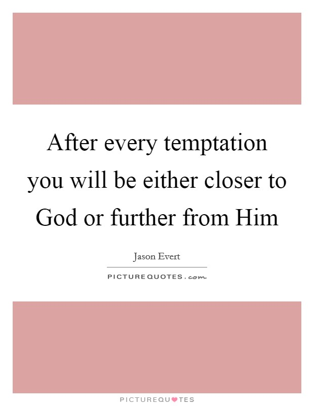 After every temptation you will be either closer to God or further from Him Picture Quote #1