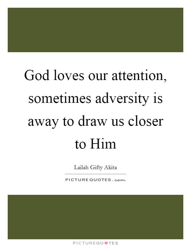 God loves our attention, sometimes adversity is away to draw us closer to Him Picture Quote #1