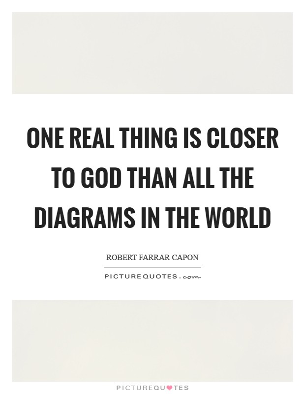 One real thing is closer to God than all the diagrams in the world Picture Quote #1