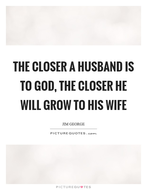 The closer a husband is to God, the closer he will grow to his wife Picture Quote #1