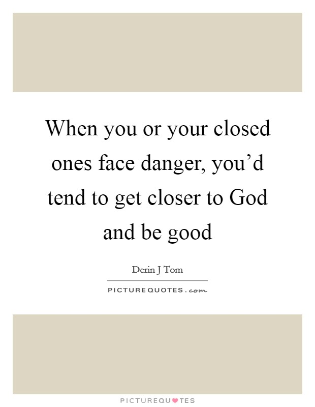 When you or your closed ones face danger, you'd tend to get closer to God and be good Picture Quote #1
