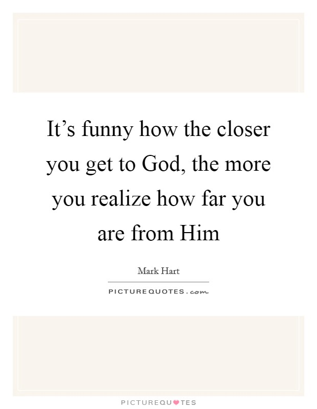 It's funny how the closer you get to God, the more you realize how far you are from Him Picture Quote #1