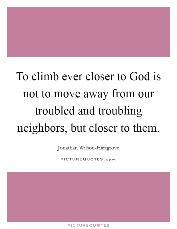To climb ever closer to God is not to move away from our troubled and troubling neighbors, but closer to them Picture Quote #1