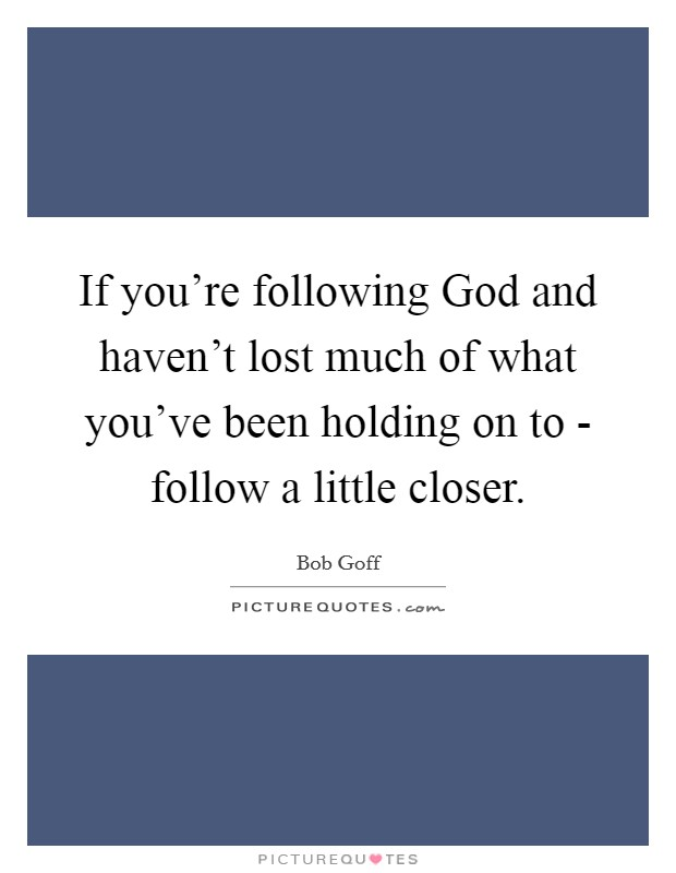 If you're following God and haven't lost much of what you've been holding on to - follow a little closer. Picture Quote #1