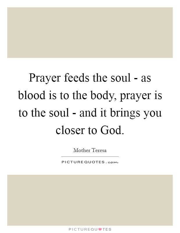 Prayer feeds the soul - as blood is to the body, prayer is to the soul - and it brings you closer to God Picture Quote #1