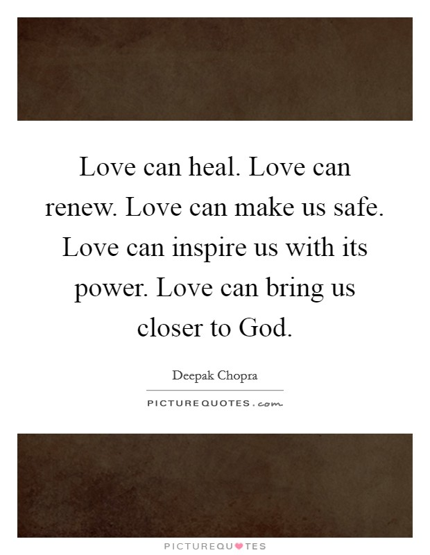 Love can heal. Love can renew. Love can make us safe. Love can inspire us with its power. Love can bring us closer to God Picture Quote #1