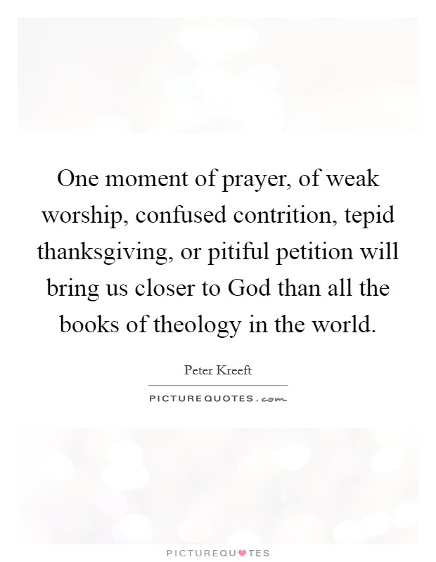 One moment of prayer, of weak worship, confused contrition, tepid thanksgiving, or pitiful petition will bring us closer to God than all the books of theology in the world Picture Quote #1