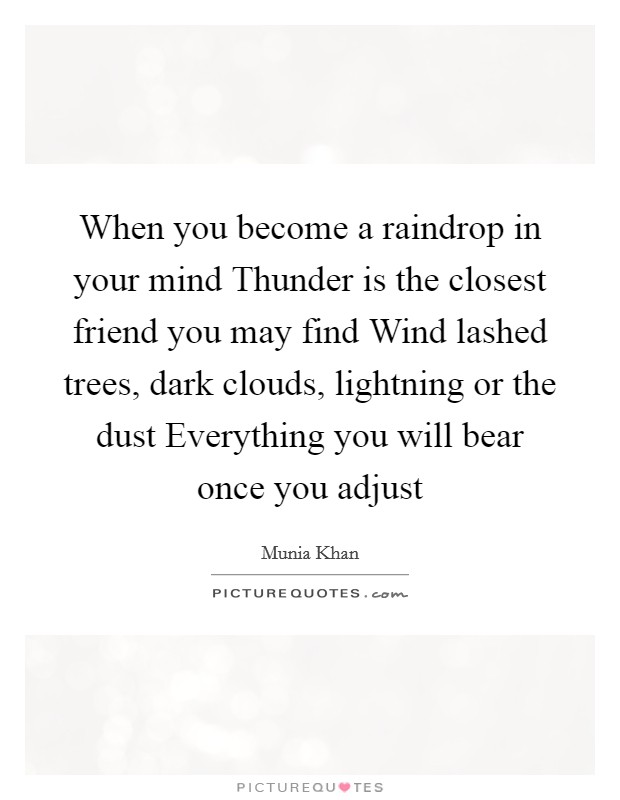 When you become a raindrop in your mind Thunder is the closest friend you may find Wind lashed trees, dark clouds, lightning or the dust Everything you will bear once you adjust Picture Quote #1