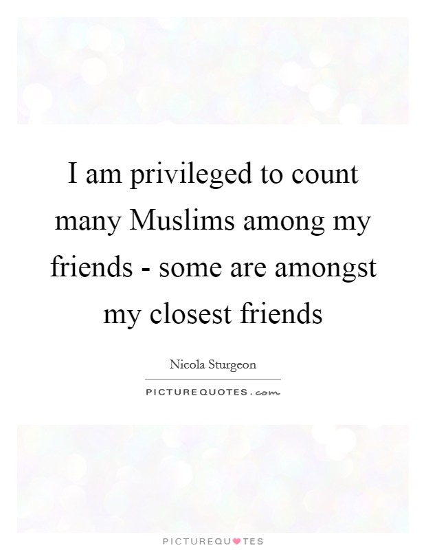 I am privileged to count many Muslims among my friends - some are amongst my closest friends Picture Quote #1