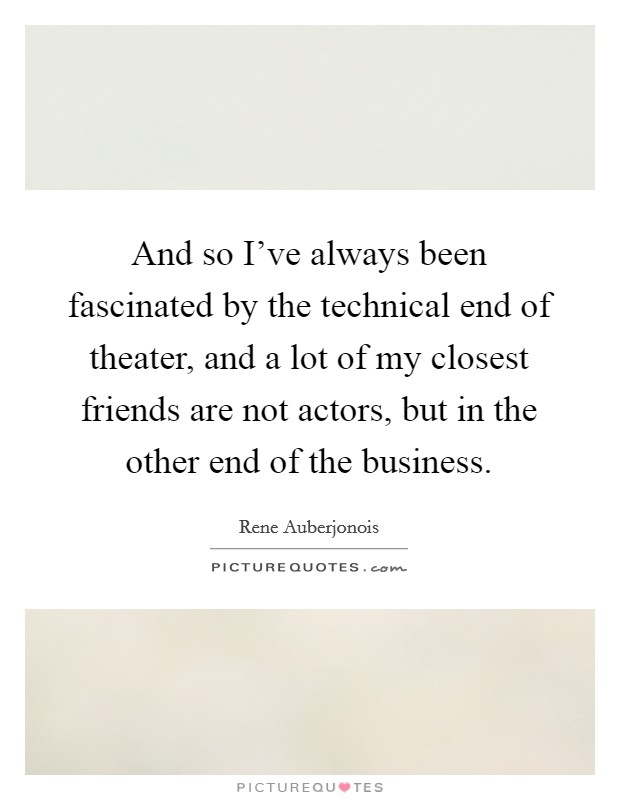 And so I've always been fascinated by the technical end of theater, and a lot of my closest friends are not actors, but in the other end of the business Picture Quote #1