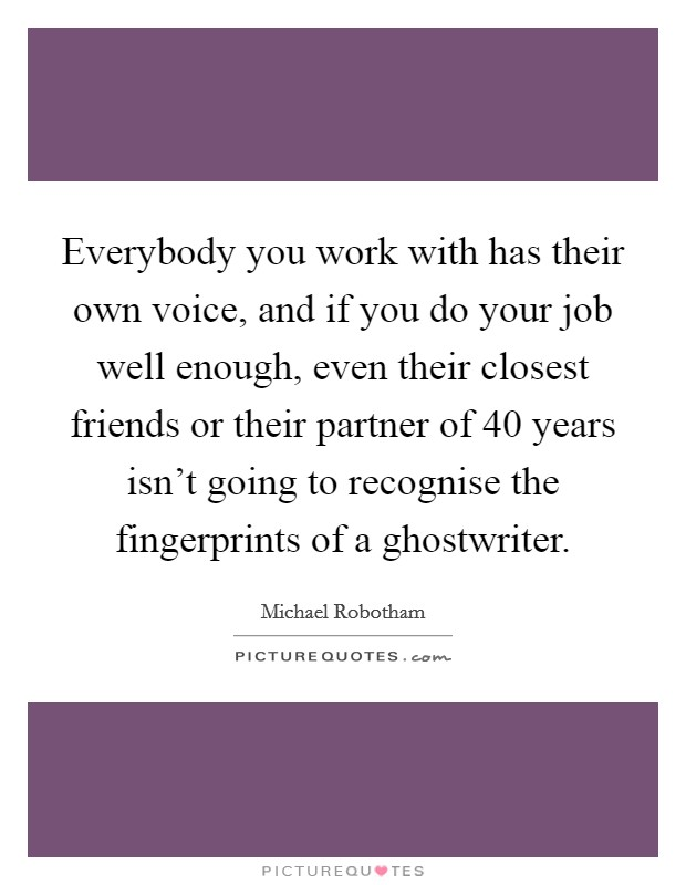Everybody you work with has their own voice, and if you do your job well enough, even their closest friends or their partner of 40 years isn't going to recognise the fingerprints of a ghostwriter Picture Quote #1