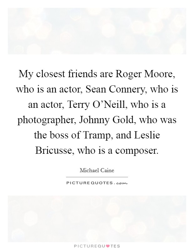 My closest friends are Roger Moore, who is an actor, Sean Connery, who is an actor, Terry O'Neill, who is a photographer, Johnny Gold, who was the boss of Tramp, and Leslie Bricusse, who is a composer Picture Quote #1