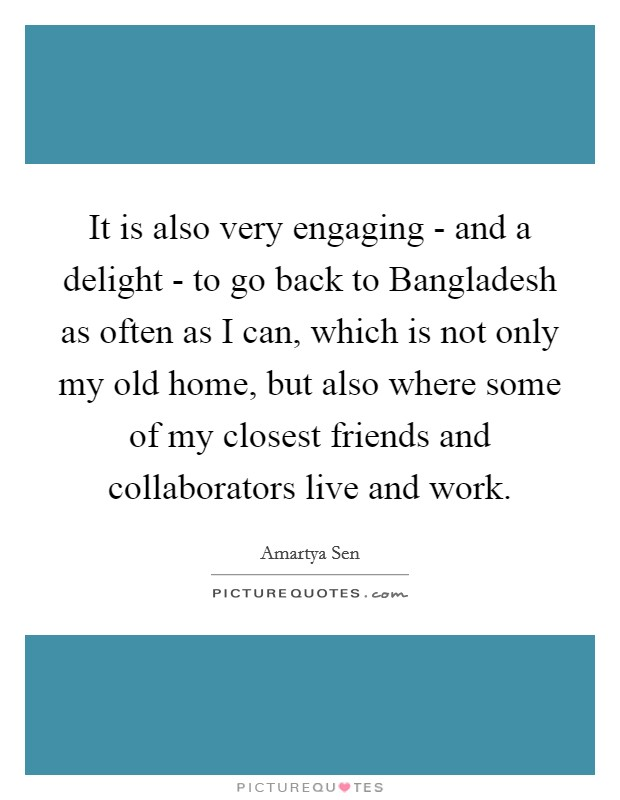 It is also very engaging - and a delight - to go back to Bangladesh as often as I can, which is not only my old home, but also where some of my closest friends and collaborators live and work Picture Quote #1