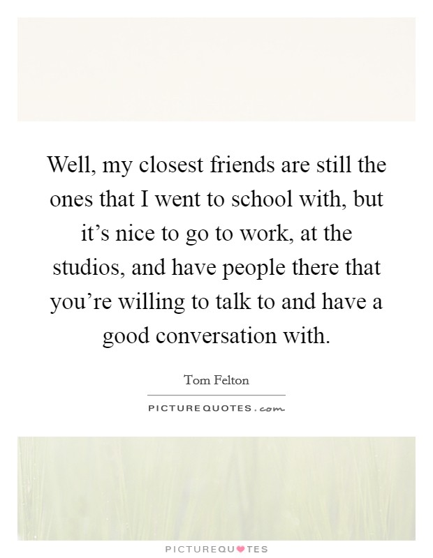 Well, my closest friends are still the ones that I went to school with, but it's nice to go to work, at the studios, and have people there that you're willing to talk to and have a good conversation with Picture Quote #1