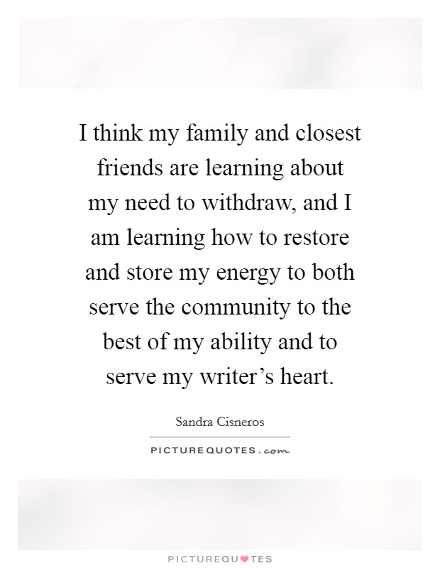 I think my family and closest friends are learning about my need to withdraw, and I am learning how to restore and store my energy to both serve the community to the best of my ability and to serve my writer's heart Picture Quote #1