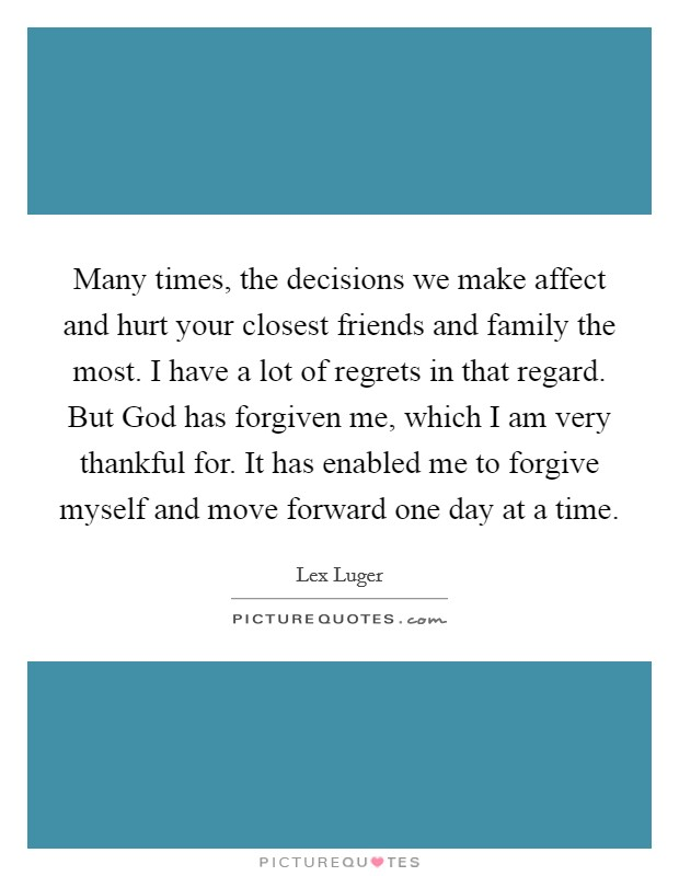 Many times, the decisions we make affect and hurt your closest friends and family the most. I have a lot of regrets in that regard. But God has forgiven me, which I am very thankful for. It has enabled me to forgive myself and move forward one day at a time Picture Quote #1
