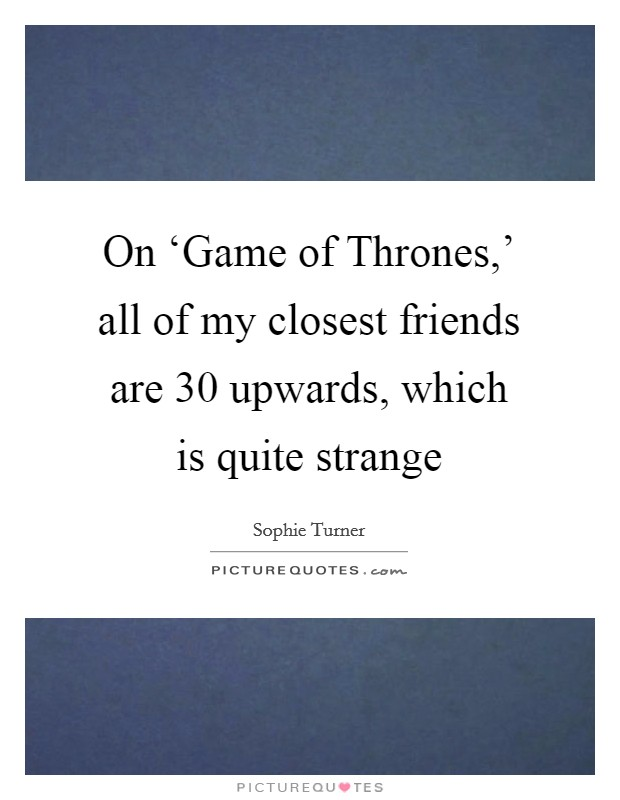 On 'Game of Thrones,' all of my closest friends are 30 upwards, which is quite strange Picture Quote #1