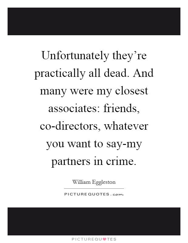 Unfortunately they're practically all dead. And many were my closest associates: friends, co-directors, whatever you want to say-my partners in crime Picture Quote #1