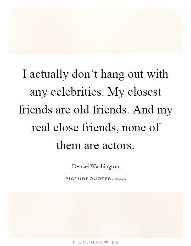 I actually don't hang out with any celebrities. My closest friends are old friends. And my real close friends, none of them are actors Picture Quote #1