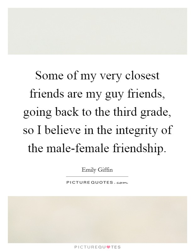 Some of my very closest friends are my guy friends, going back to the third grade, so I believe in the integrity of the male-female friendship Picture Quote #1