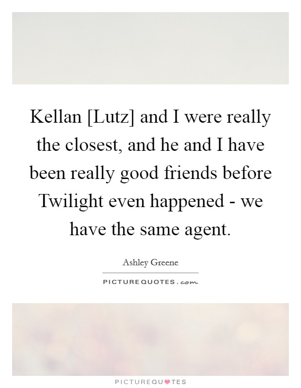 Kellan [Lutz] and I were really the closest, and he and I have been really good friends before Twilight even happened - we have the same agent Picture Quote #1