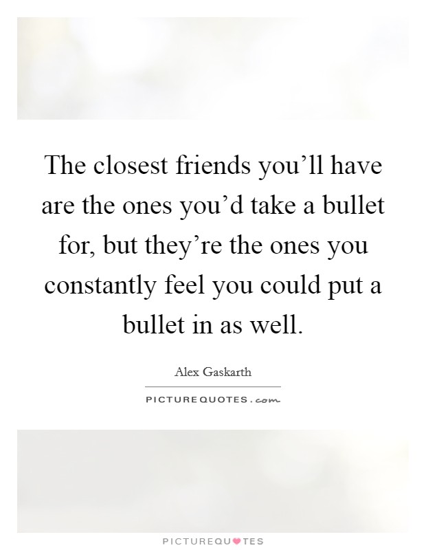 The closest friends you'll have are the ones you'd take a bullet for, but they're the ones you constantly feel you could put a bullet in as well Picture Quote #1
