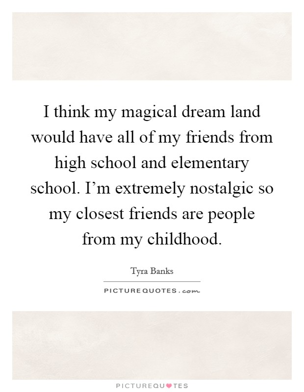 I think my magical dream land would have all of my friends from high school and elementary school. I'm extremely nostalgic so my closest friends are people from my childhood Picture Quote #1