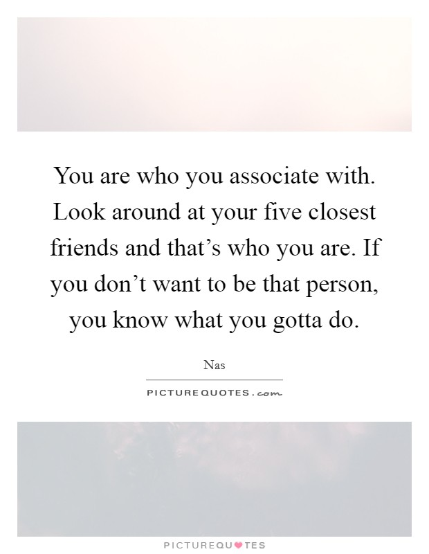 You are who you associate with. Look around at your five closest friends and that's who you are. If you don't want to be that person, you know what you gotta do Picture Quote #1