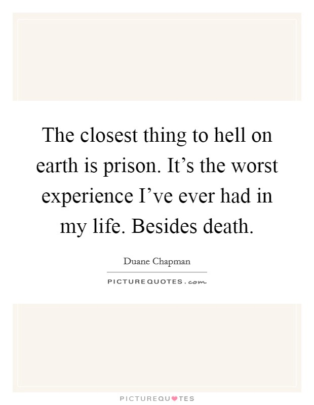 The closest thing to hell on earth is prison. It's the worst experience I've ever had in my life. Besides death. Picture Quote #1