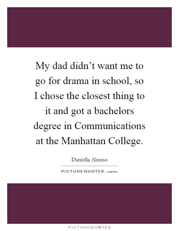My dad didn't want me to go for drama in school, so I chose the closest thing to it and got a bachelors degree in Communications at the Manhattan College Picture Quote #1