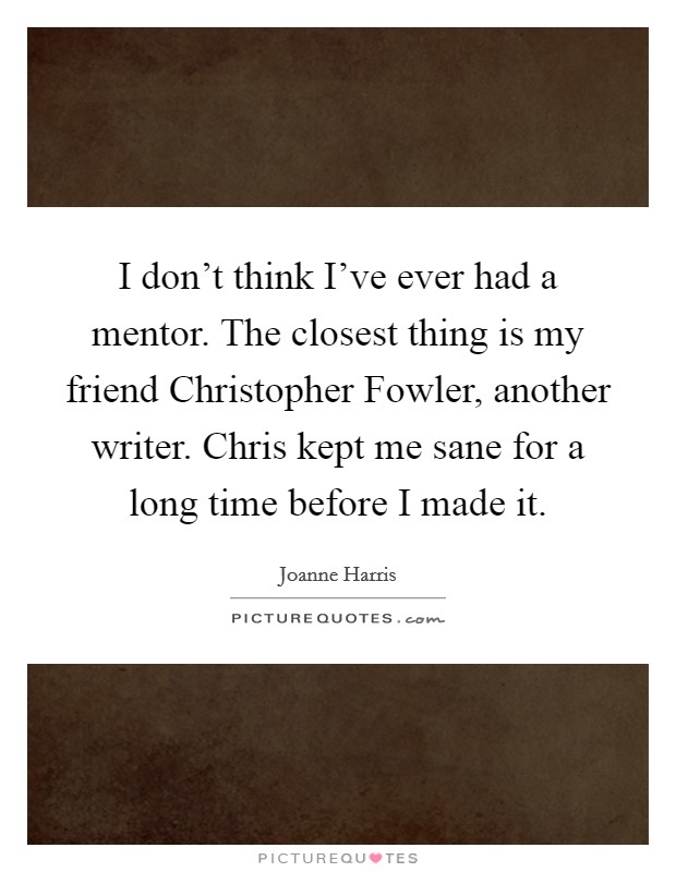I don't think I've ever had a mentor. The closest thing is my friend Christopher Fowler, another writer. Chris kept me sane for a long time before I made it Picture Quote #1
