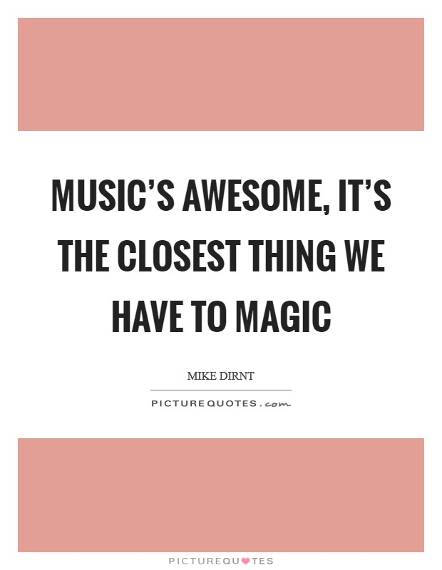 Music's awesome, it's the closest thing we have to magic Picture Quote #1
