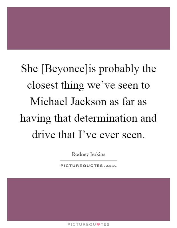 She [Beyonce]is probably the closest thing we've seen to Michael Jackson as far as having that determination and drive that I've ever seen Picture Quote #1