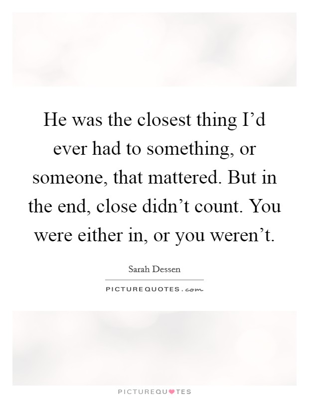 He was the closest thing I'd ever had to something, or someone, that mattered. But in the end, close didn't count. You were either in, or you weren't Picture Quote #1