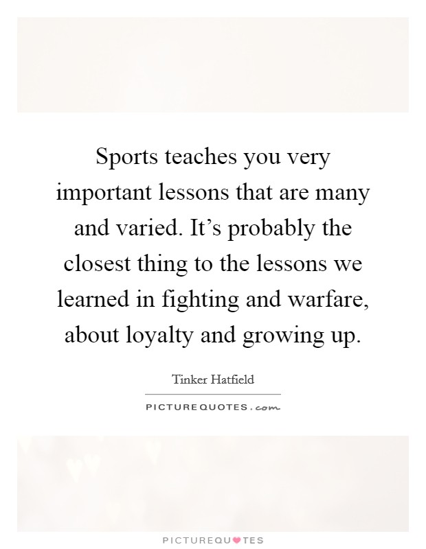 Sports teaches you very important lessons that are many and varied. It's probably the closest thing to the lessons we learned in fighting and warfare, about loyalty and growing up Picture Quote #1