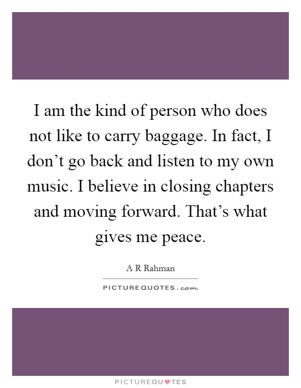 I am the kind of person who does not like to carry baggage. In fact, I don't go back and listen to my own music. I believe in closing chapters and moving forward. That's what gives me peace Picture Quote #1