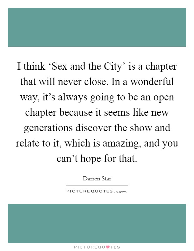 I think 'Sex and the City' is a chapter that will never close. In a wonderful way, it's always going to be an open chapter because it seems like new generations discover the show and relate to it, which is amazing, and you can't hope for that Picture Quote #1