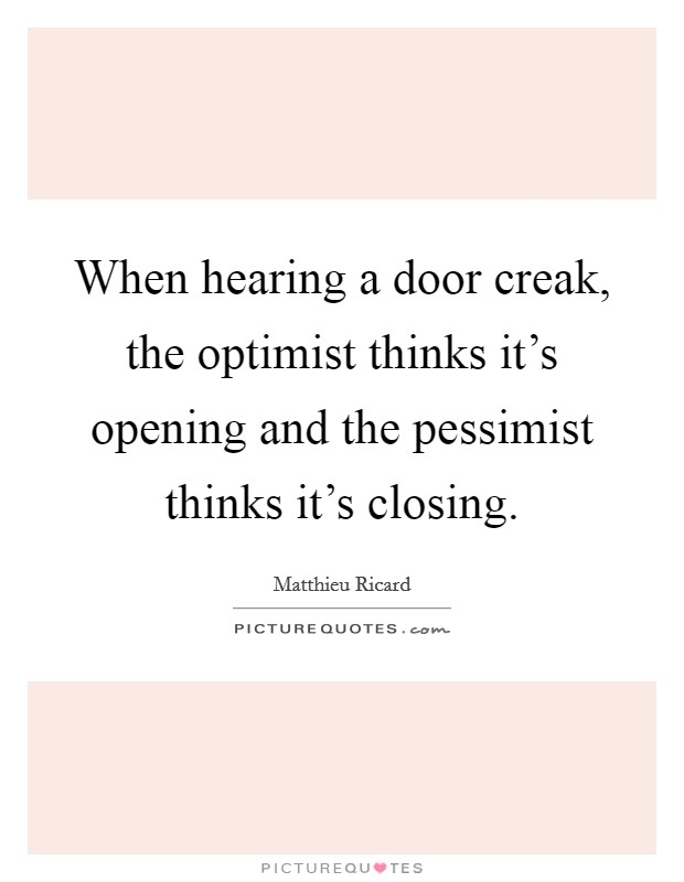 When hearing a door creak, the optimist thinks it's opening and the pessimist thinks it's closing Picture Quote #1