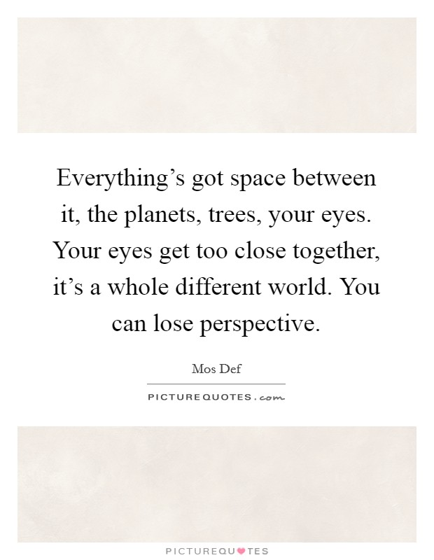 Everything's got space between it, the planets, trees, your eyes. Your eyes get too close together, it's a whole different world. You can lose perspective Picture Quote #1