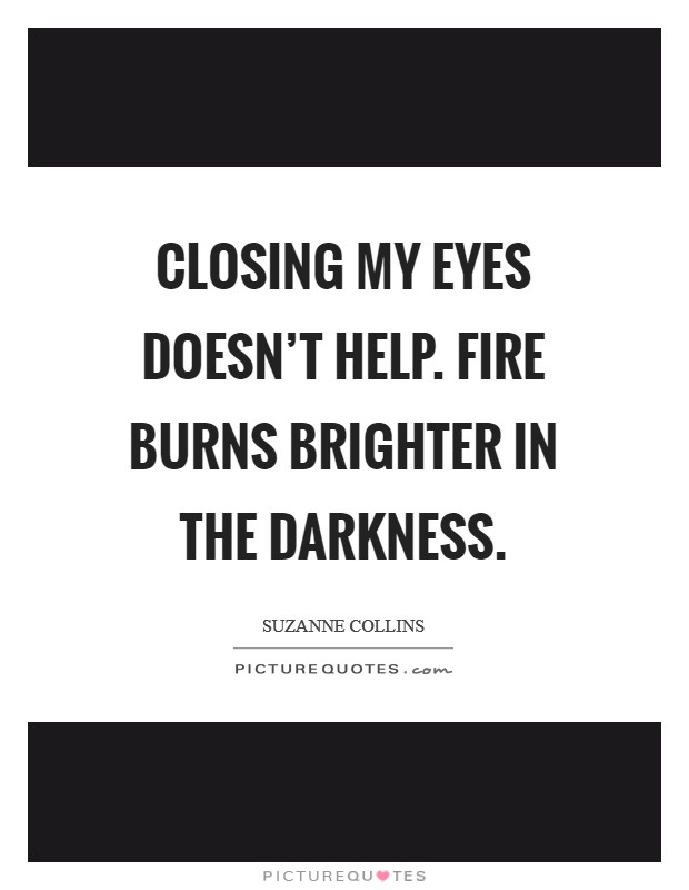 Closing my eyes doesn't help. Fire burns brighter in the darkness. Picture Quote #1