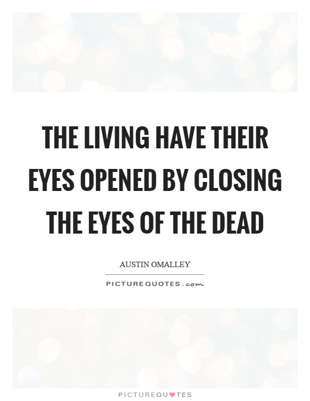 The living have their eyes opened by closing the eyes of the dead Picture Quote #1