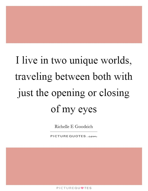 I live in two unique worlds, traveling between both with just the opening or closing of my eyes Picture Quote #1