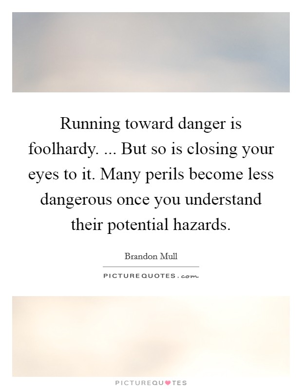 Running toward danger is foolhardy. ... But so is closing your eyes to it. Many perils become less dangerous once you understand their potential hazards Picture Quote #1
