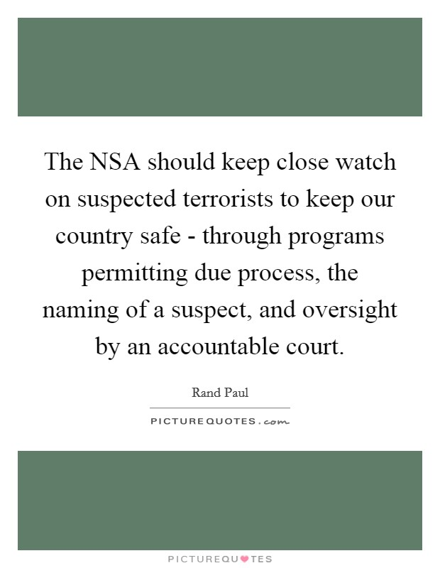 The NSA should keep close watch on suspected terrorists to keep our country safe - through programs permitting due process, the naming of a suspect, and oversight by an accountable court Picture Quote #1