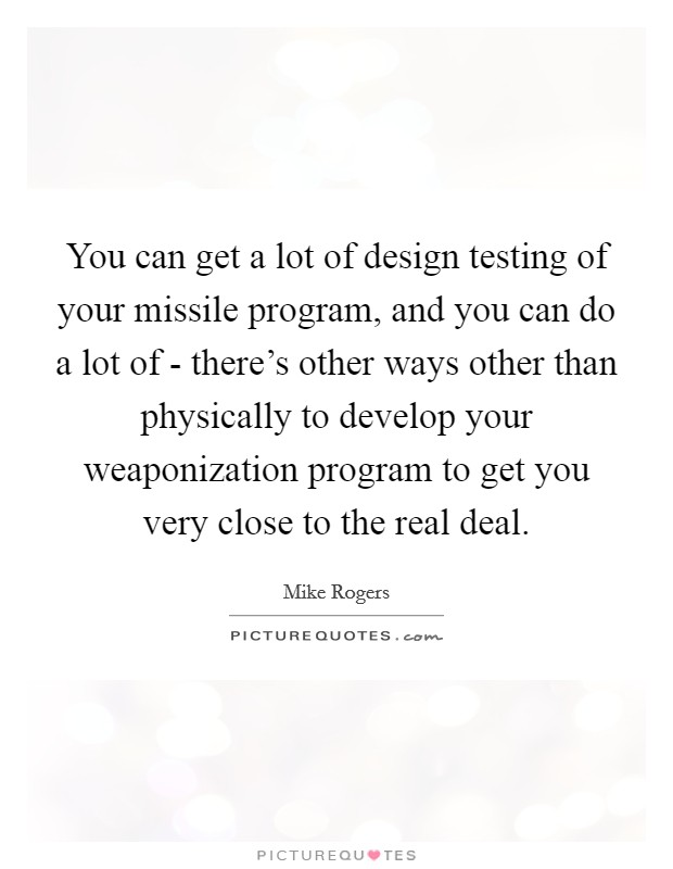 You can get a lot of design testing of your missile program, and you can do a lot of - there's other ways other than physically to develop your weaponization program to get you very close to the real deal Picture Quote #1