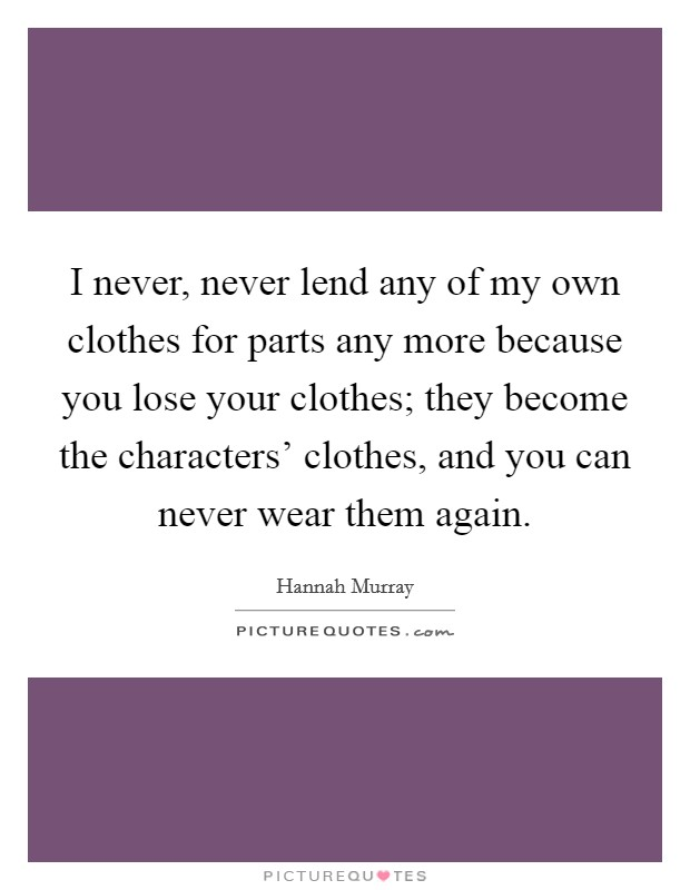 I never, never lend any of my own clothes for parts any more because you lose your clothes; they become the characters' clothes, and you can never wear them again Picture Quote #1