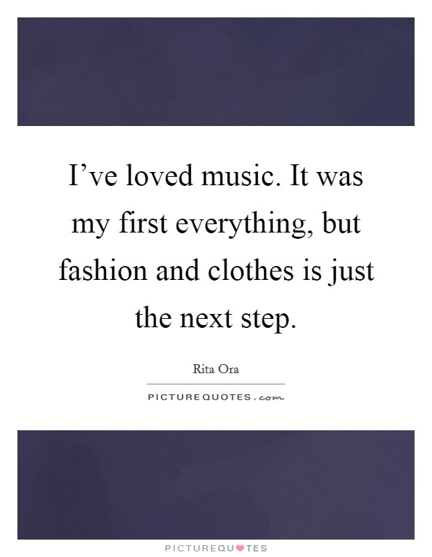 I've loved music. It was my first everything, but fashion and clothes is just the next step Picture Quote #1